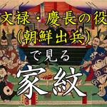 文禄・慶長の役(朝鮮出兵)|家紋で見る合戦シリーズvol.24