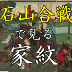 石山合戦|家紋で見る合戦シリーズvol.8